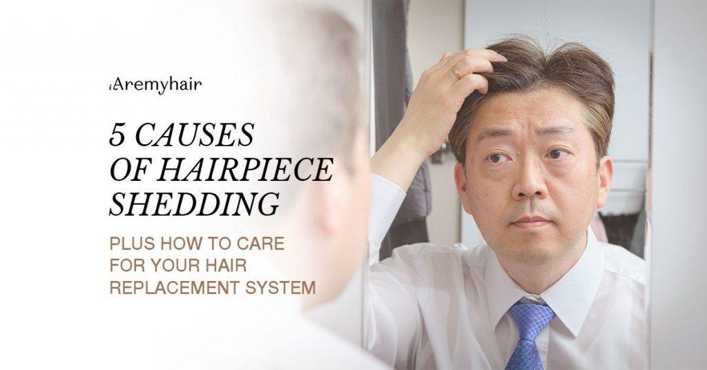 5 Causes of Hairpiece Shedding - Aremyhair Singapore Blog