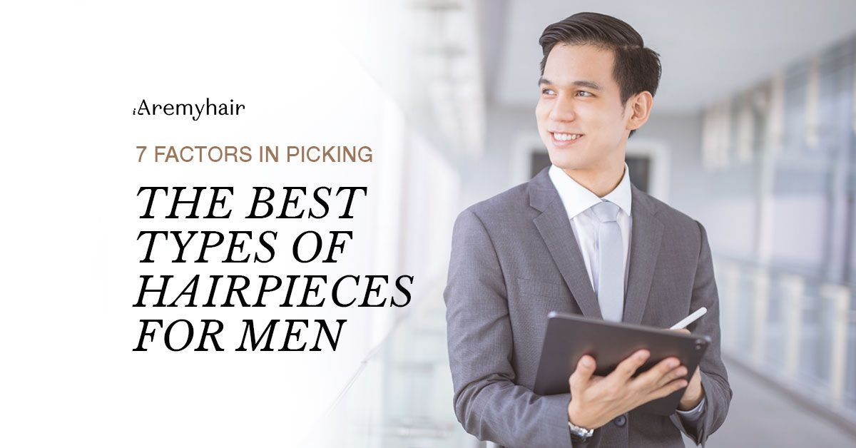 7 Factors in picking the best types of hairpieces for men
